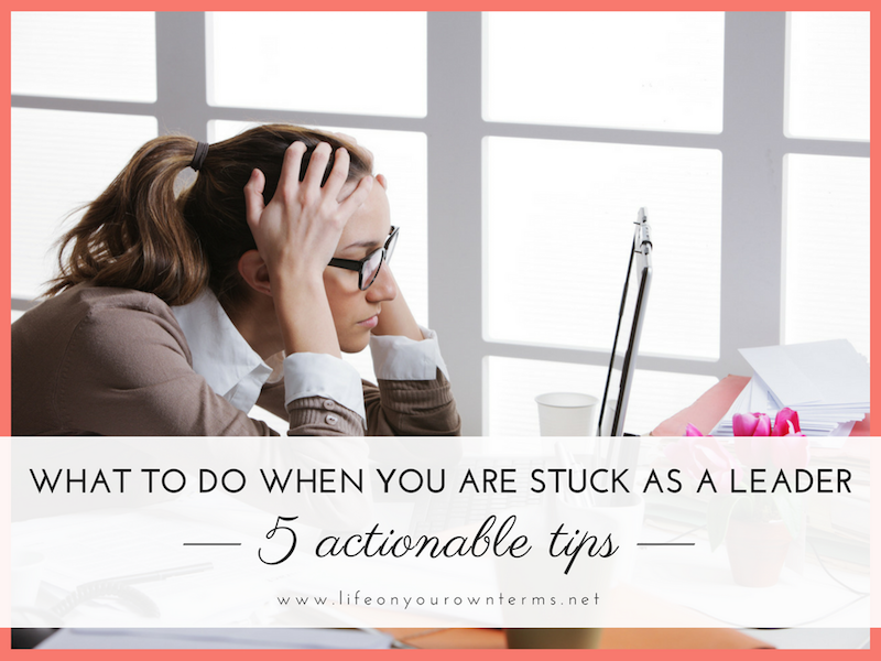 What to Do When you are Stuck as a Leader: 5 Actionable Tips