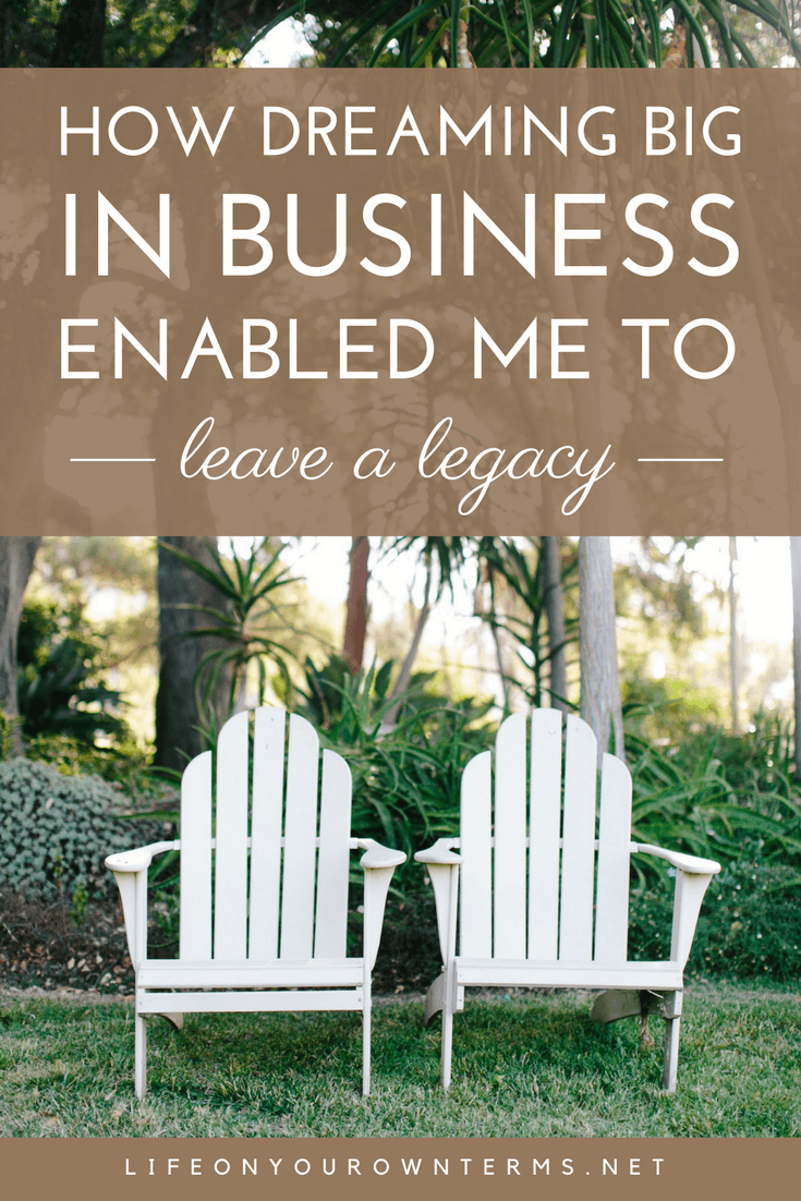 Dreaming Big in Business Enabled Me to Leave a Legacy